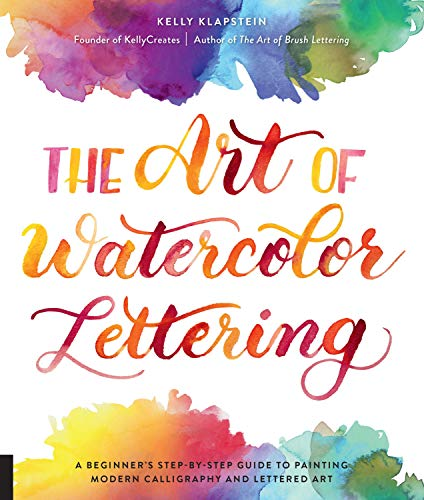 The Art of Watercolor Lettering: A Beginner's Step-by-Step Guide to Painting Modern Calligraphy and Lettered Art