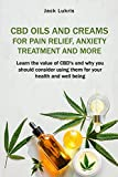 CBD Oils and Creams For Pain Relief, Anxiety Treatment and More: Learn the Value of CBD's and Why You Should Consider Using Them For Your Health and Well Being