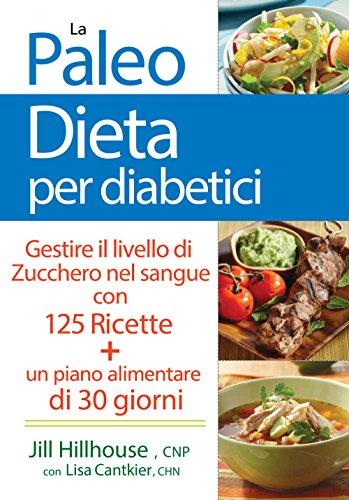 La paleo dieta per diabetici. Gestire la glicemia con 125 ricette e un piano alimentare di 30 giorni
