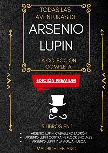 Todas Las Aventuras De Arsenio Lupin - La Colección Completa: 3 libros en 1 (Edición Premium): Arsenio Lupin Caballero Ladrón, Arsenio Lupin contra Herlock Sholmes, Arsenio Lupin y la Aguja Hueca
