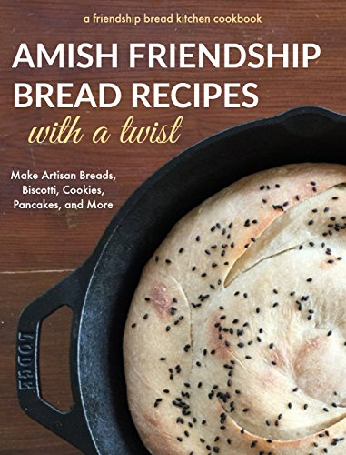 Amish Friendship Bread Recipes with a Twist: Make Amazing Artisan Breads, Biscotti, Cookies, Pancakes and More (Friendship Bread Kitchen Cookbook Book 2)