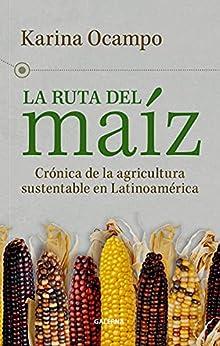 La ruta del maíz: Crónica de la agricultura sustentable en Latinoamérica (Spanish Edition) par [Karina Ocampo]