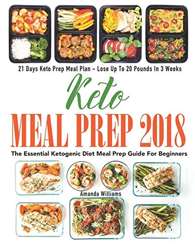 Keto Meal Prep 2018: The Essential Ketogenic Diet Meal Prep Guide For Beginners - 21 Days Keto Meal Prep Meal Plan - Lose Up to 20 Pounds in 3 Weeks