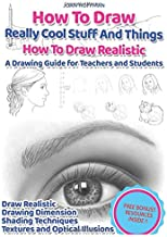 How to Draw Really Cool Stuff And Things : How To Draw Realistic : A Drawing Guide for Teachers and Students: How To Draw Realistic People, How To ... Techniques, Textures and Optical Illusions