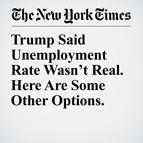 Trump Said Unemployment Rate Wasn't Real. Here Are Some Other Options. copertina