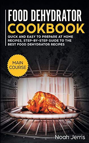 Why Should You Buy Food Dehydrator Cookbook: MAIN COURSE - Quick and Easy to Prepare at Home Recipes...