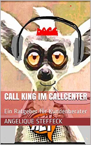 Call King im CallCenter: Ein Ratgeber für Kundenberater (German Edition)
