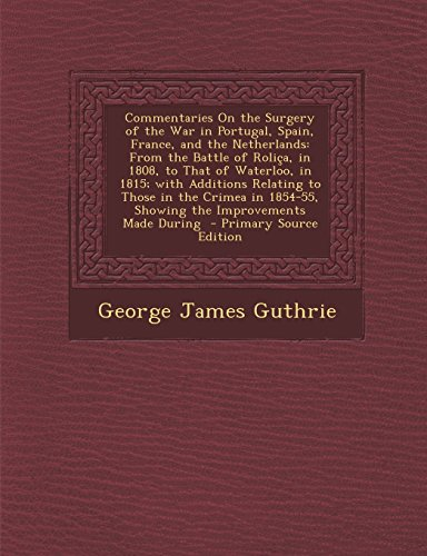 Commentaries on the Surgery of the War in Portugal, Spain, France, and the Netherlands: From the Battle of Rolica, in 1808, to That of Waterloo, in ... 1854-55, Showing the Improvements Made During