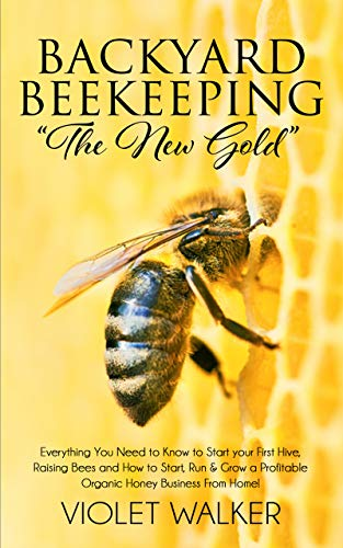 "Backyard Beekeeping: ""The New Gold"": Everything You Need to Know to Start your First Hive, Raising Bees and How to Start, Run & Grow a Profitable Organic Honey Business From Home!"