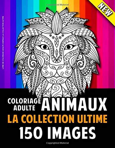 Livre De Coloriage Adulte Animaux La Collection Ultime: 150 Belles Images