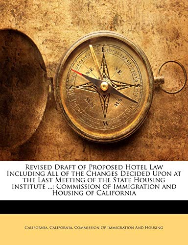 Revised Draft of Proposed Hotel Law Including All of the Changes Decided Upon at the Last Meeting of the State Housing Institute ...: Commission of Immigration and Housing of California