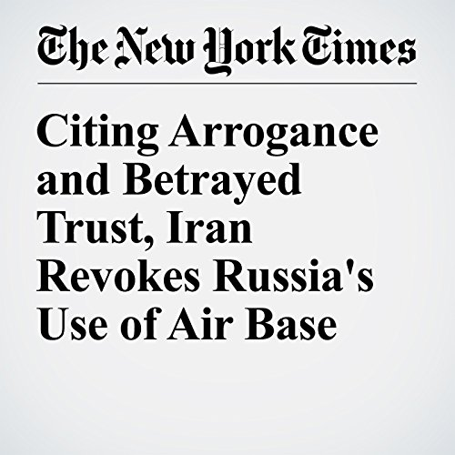Citing Arrogance and Betrayed Trust, Iran Revokes Russia's Use of Air Base cover art