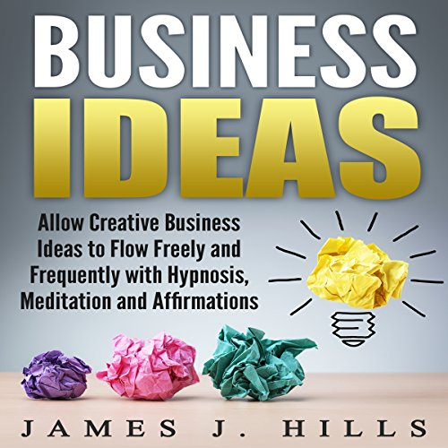 Business Ideas: Allow Creative Business Ideas to Flow Freely and Frequently with Hypnosis, Meditation, and Affirmations audiobook cover art
