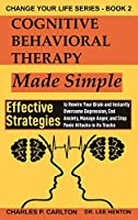 Cognitive Behavioral Therapy Made Simple: Effective Strategies to Rewire Your Brain and Instantly Overcome Depression, End Anxiety, Manage Anger and Stop Panic Attacks in its Tracks (Change Your Life)