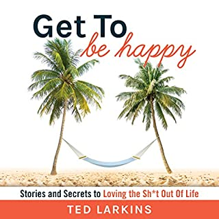 Get to Be Happy: Stories and Secrets to Loving the Sh*t Out Of Life                   By:                                                                                                                                 Ted Larkins                               Narrated by:                                                                                                                                 Ted Larkins                      Length: 5 hrs and 24 mins     44 ratings     Overall 4.6