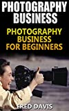Photography Business: Photography Business For Beginners(how to sell photography, freelance photography, Digital Photography)