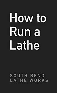 How To Run A Lathe: For The Beginner: How To Erect, Care For And Operate A Screw Cutting..