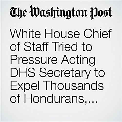 White House Chief of Staff Tried to Pressure Acting DHS Secretary to Expel Thousands of Hondurans, Officials Say copertina