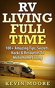 RV Living Full Time: 100+ Amazing Tips, Secrets, Hacks & Resources to Motorhome Living by [Kevin Moore]