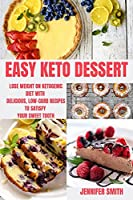 Easy Keto Dessert: Lose Weight on Ketogenic Diet with Delicious, Low-Carb Recipes to Satisfy Your Sweet Tooth
