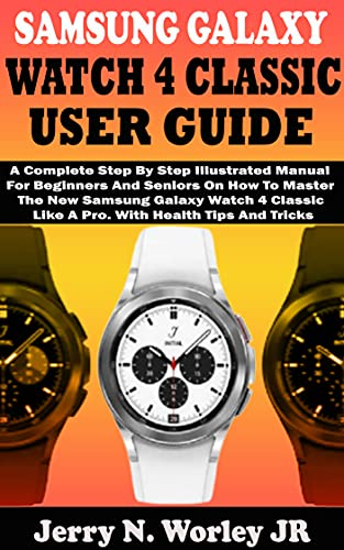 SAMSUNG GALAXY WATCH 4 CLASSIC USER GUIDE: A Complete Step By Step Illustrated Manual For Beginners And Seniors On How To Master The New Samsung Galaxy ... A Pro. With Health Tips (English Edition)