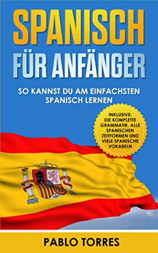 Spanisch für Anfänger: So kannst du am einfachsten Spanisch lernen (inklusive: die komplette Grammatik, alle spanischen Zeitformen und viele spanische Vokabeln)
