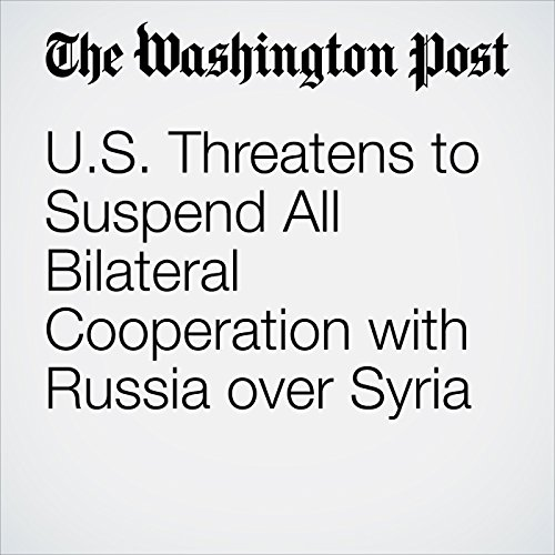 U.S. Threatens to Suspend All Bilateral Cooperation with Russia over Syria cover art
