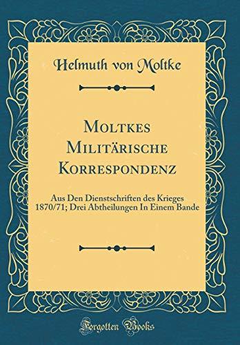 Moltkes Militärische Korrespondenz: Aus Den Dienstschriften des Krieges 1870/71; Drei Abtheilungen In Einem Bande (Classic Reprint)