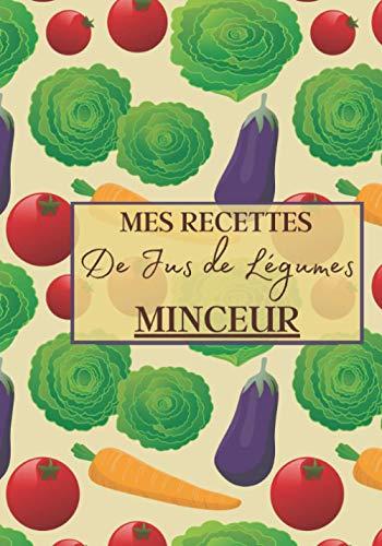 Mes Recettes de Jus de Légumes Minceur: Livre recette extracteur de jus a remplir pour detox, jeune, cuisiner simple ou pour le plaisir du gout. ... pour maigrir ou manger léger | 100 recettes
