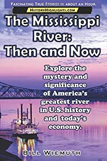 The Mississippi River: Then and Now: Explore the mystery and significance of America's greatest river in U.S. history and ...