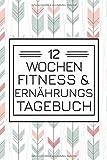 12 Wochen Fitness & Ernährungs Tagebuch: Sport- & Diättagebuch zur Unterstützung beim Abnehmen...