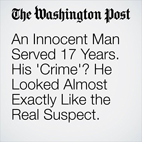 An Innocent Man Served 17 Years. His 'Crime'? He Looked Almost Exactly Like the Real Suspect. audiobook cover art