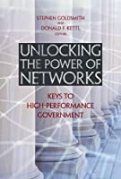 """Unlocking the Power of Networks: Keys to High-Performance Government (Brookings / Ash Center Series, """"Innovative Governance in the 21st Century"""")"""