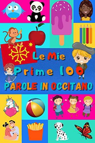 Le mie prime 100 parole in Occitano: Imparare l'Occitano per bambini da 2 a 6 anni   Libro illustrato : 100 stupende immagini colorate con parole in Occitano e in Italiano