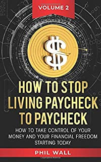How to Stop Living Paycheck to Paycheck: How to Take Control of Your Money and Your Financial Freedom Starting Today Volume 2