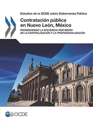 Estudios de la OCDE sobre Gobernanza Pública Contratación pública en Nuevo León, México: Promoviendo la eficiencia por medio de la centralización y la ... Pública / Oecd Studies on Public Governance)