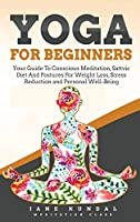 Yoga for Beginners: Your Guide To Conscious Meditation, Sattvic Diet And Postures For Weight Loss, Stress Reduction and Personal Well-Being