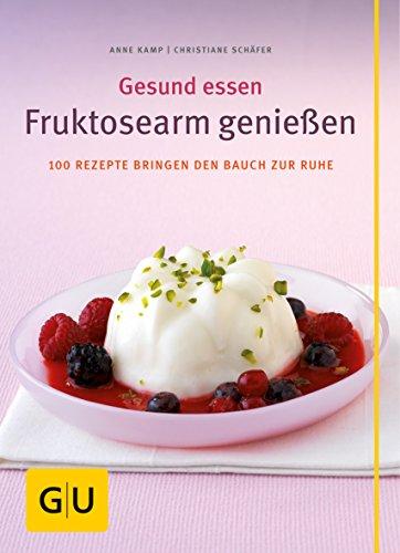Fruktosearm genießen. Gesund essen. 100 Rezepte bringen den Bauch zur Ruhe
