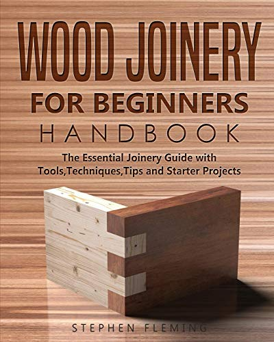 Wood Joinery for Beginners Handbook: The Essential Joinery Guide with Tools, Techniques, Tips and Starter Projects (DIY)
