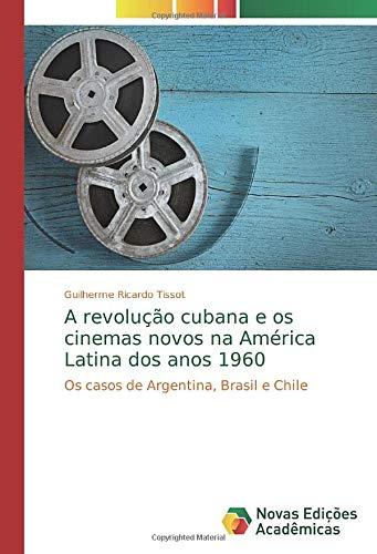 A revolução cubana e os cinemas novos na América Latina dos anos 1960: Os casos de Argentina, Brasil e Chile