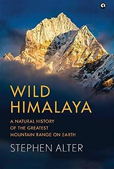 Wild Himalaya: A Natural History of the Greatest Mountain Range on Earth: A Natural History of Thegreatest Mountain Range on Earth by [Stephen Alter]
