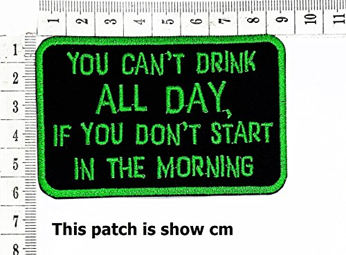 You Can't Drink All Day, if You Don't Start in The Morning Funny Words Patch Punk Rock Iron on Patch/Sew On Patch Clothes Bag T-Shirt Jeans Biker Badge Applique
