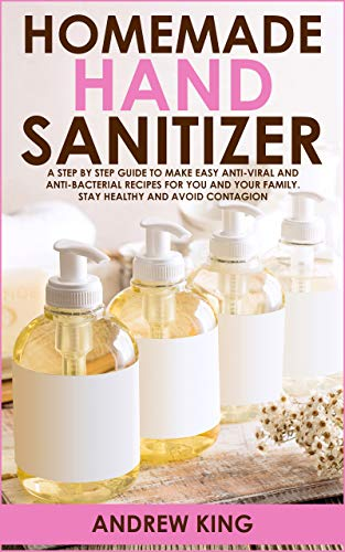 Homemade Hand Sanitizer: A Step by Step Guide to Make Easy Anti-Viral and Anti-Bacterial Recipes for You and Your Family. Stay Healthy and Avoid Contagion