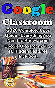 Google Classroom: 2020 Complete User Guide . Everything You Need to Know about Google Classroom . Top 10 Hidden Features Included .