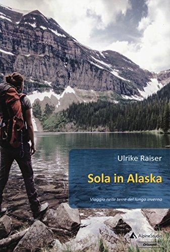 Sola in Alaska. Viaggio nelle terre del lungo inverno