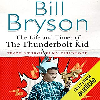 The Life & Times of the Thunderbolt Kid                   By:                                                                                                                                 Bill Bryson                               Narrated by:                                                                                                                                 Bill Bryson                      Length: 7 hrs and 27 mins     774 ratings     Overall 4.5