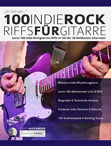 100 Indie-Rock Riffs für Gitarre: Lerne 100 Indie-Rock-Gitarrenriffs im Stil der 20 besten Gitarristen der Welt (Rockgitarre lernen 3)