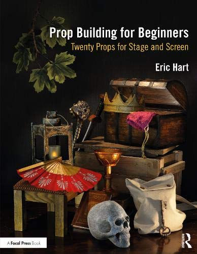 Prop Building for Beginners: Twenty Props for Stage and Screen