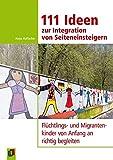 111 Ideen zur Integration von Seiteneinsteigern: Flüchtlings- und Migrantenkinder von Anfang an richtig begleiten