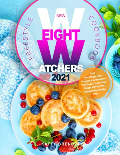 New Weight Watchers Freestyle Cookbook 2021: Start Your Weight Loss Program and Transform Your Body   Control Your Weight with the WW Freestyle New Healthy Plan